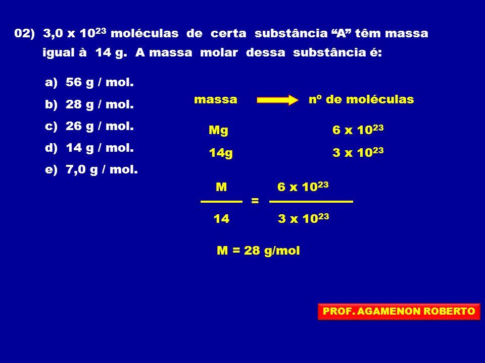 02) 3,0 x 10 23 moléculas de certa substância A têm massa igual à 14 g. A massa molar dessa substância é: a) 56 g / mol. b) 28 g / mol. c) 26 g / mol.