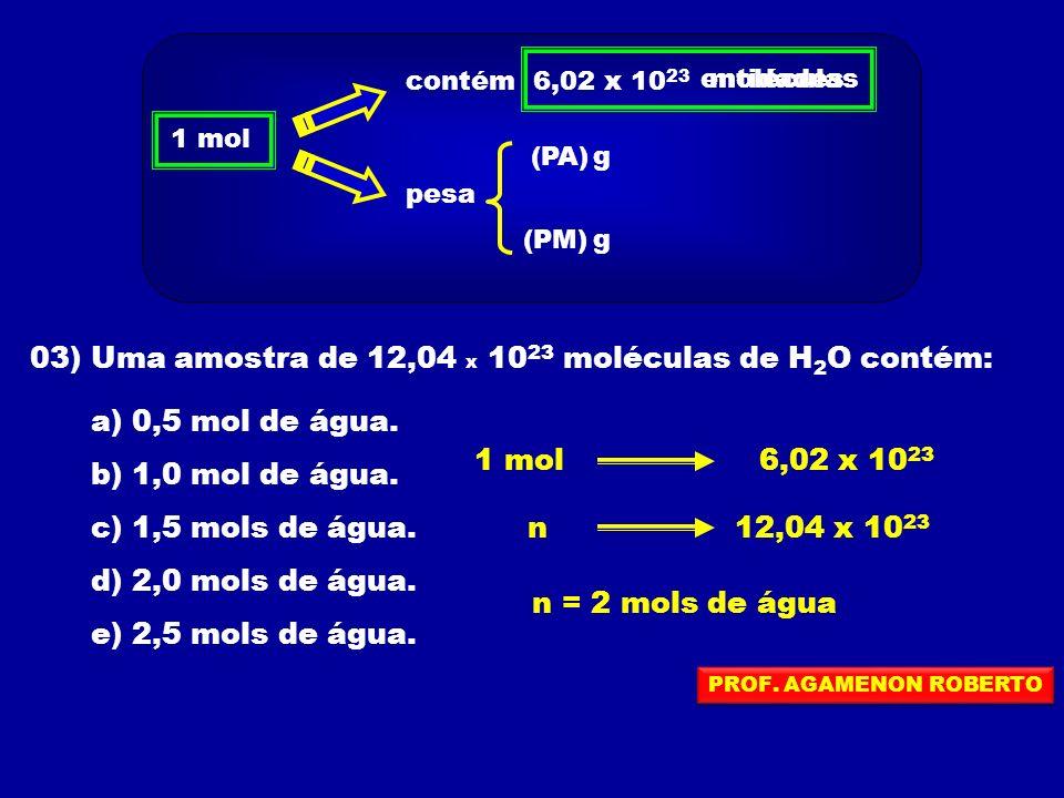 03) Uma amostra de 12,04 x 10 23 moléculas de H 2 O contém: a) 0,5 mol de água. b) 1,0 mol de água. c) 1,5 mols de água. d) 2,0 mols de água. e) 2,5 m