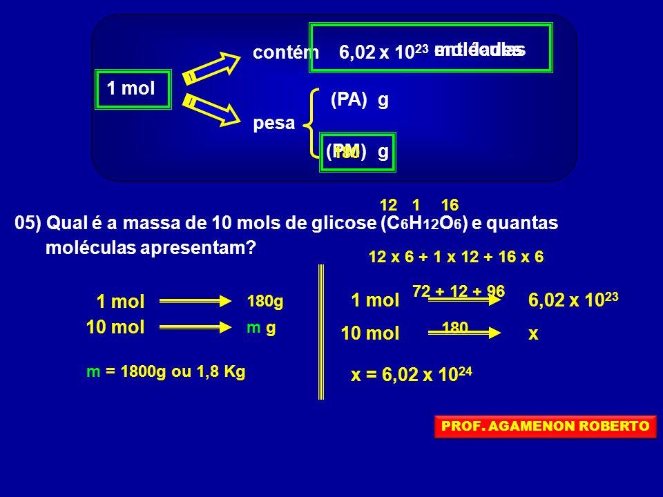 1 mol contém 6,02 x 10 23 pesa (PA) (PM)g g entidades moléculas 05) Qual é a massa de 10 mols de glicose (C 6 H 12 O 6 ) e quantas moléculas apresenta