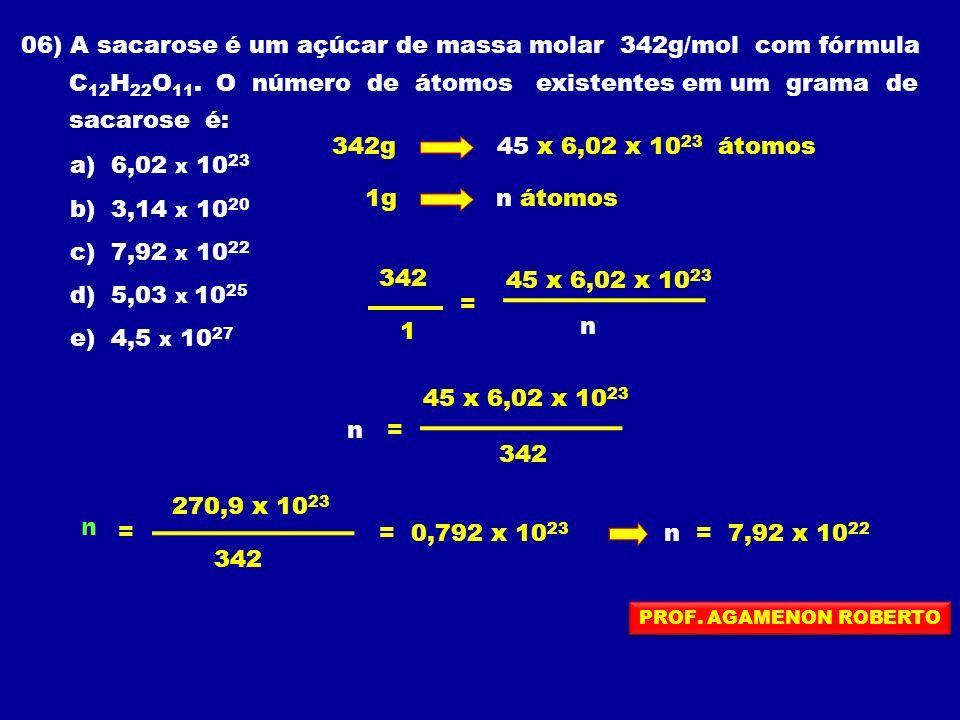 06) A sacarose é um açúcar de massa molar 342g/mol com fórmula C 12 H 22 O 11. O número de átomos existentes em um grama de sacarose é: a) 6,02 x 10 2