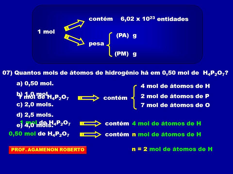 1 mol contém 6,02 x 10 23 pesa (PA) (PM)g g entidades 07) Quantos mols de átomos de hidrogênio há em 0,50 mol de H 4 P 2 O 7 ? 1 mol de H 4 P 2 O 7 co