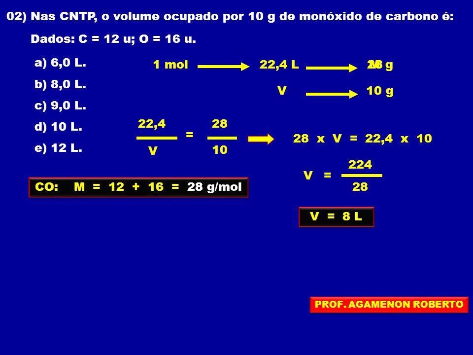 02) Nas CNTP, o volume ocupado por 10 g de monóxido de carbono é: Dados: C = 12 u; O = 16 u. a) 6,0 L. b) 8,0 L. c) 9,0 L. d) 10 L. e) 12 L. CO: M = 1