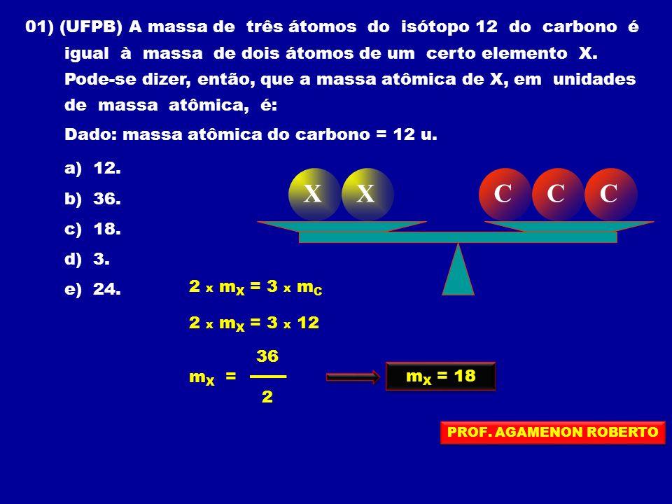 01) (UFPB) A massa de três átomos do isótopo 12 do carbono é igual à massa de dois átomos de um certo elemento X.