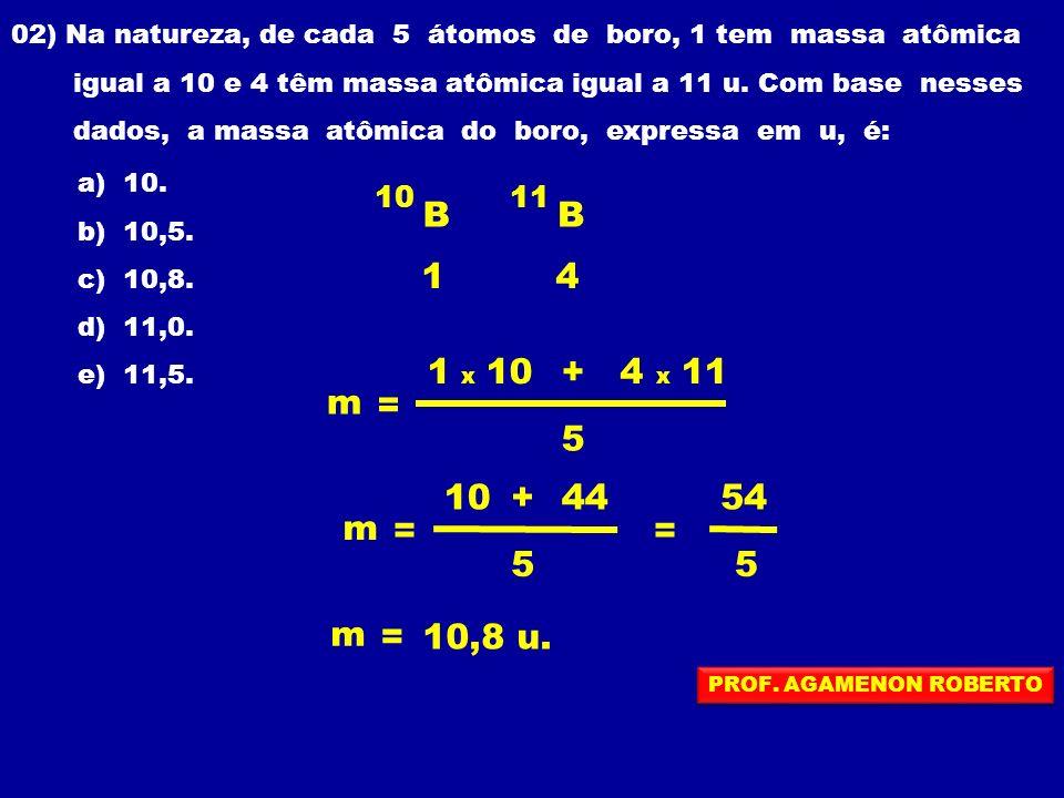 02) Na natureza, de cada 5 átomos de boro, 1 tem massa atômica igual a 10 e 4 têm massa atômica igual a 11 u. Com base nesses dados, a massa atômica d
