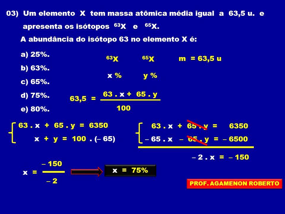 03) Um elemento X tem massa atômica média igual a 63,5 u. e apresenta os isótopos 63 X e 65 X. A abundância do isótopo 63 no elemento X é: a) 25%. b)