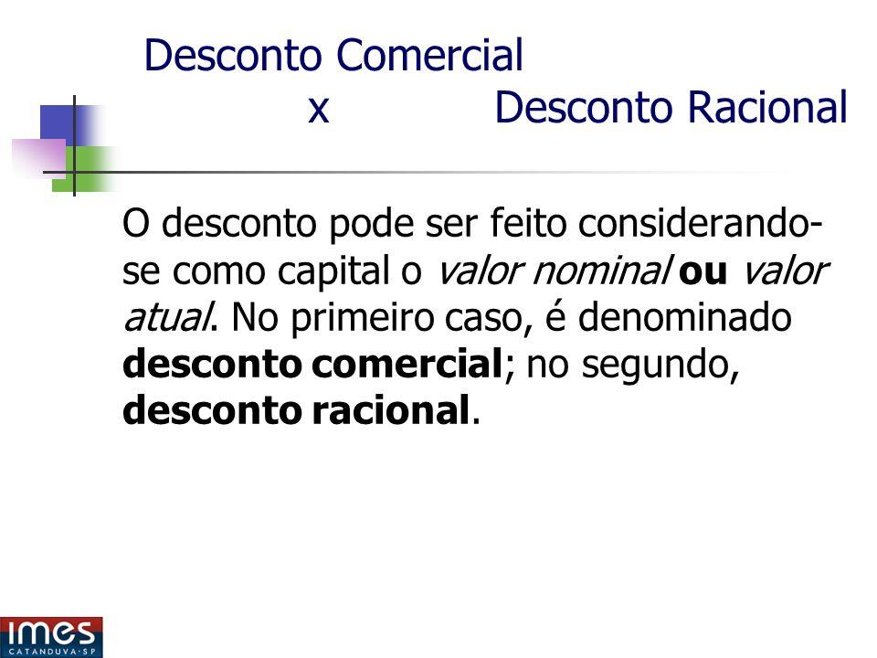 Desconto Comercial x Desconto Racional O desconto pode ser feito considerando- se como capital o valor nominal ou valor atual.