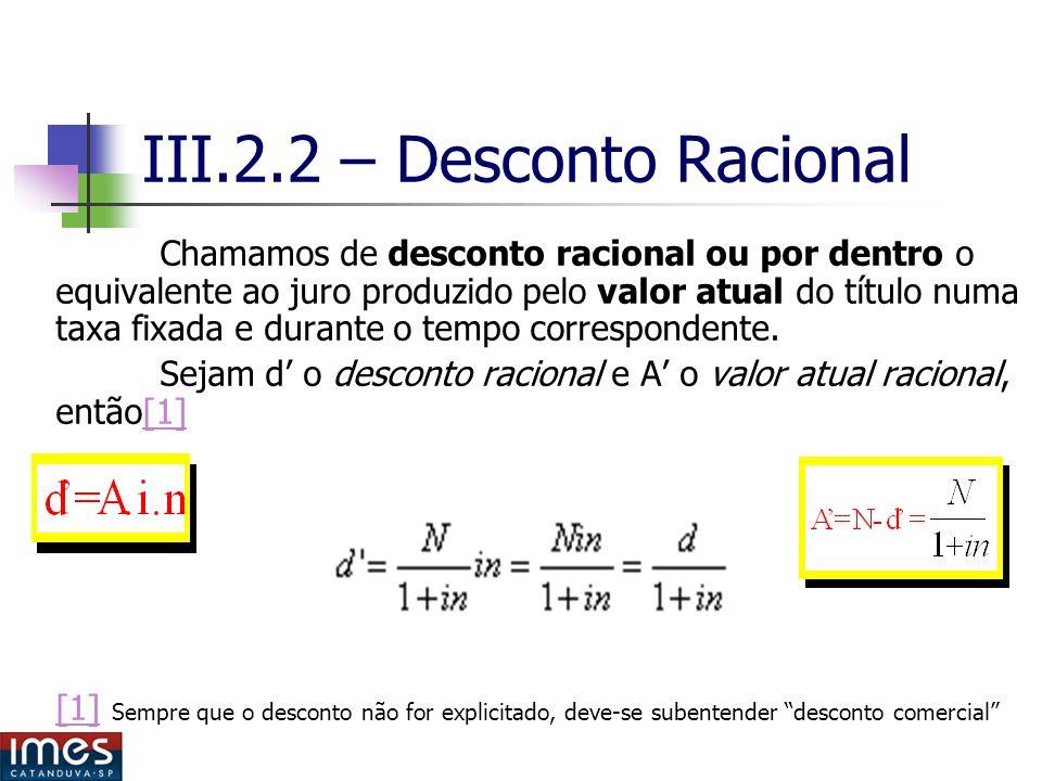 III.2.2 – Desconto Racional Chamamos de desconto racional ou por dentro o equivalente ao juro produzido pelo valor atual do título numa taxa fixada e durante o tempo correspondente.