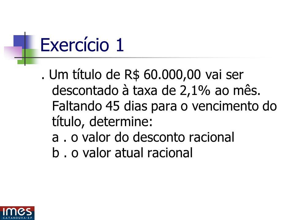 Exercício 1.Um título de R$ 60.000,00 vai ser descontado à taxa de 2,1% ao mês.
