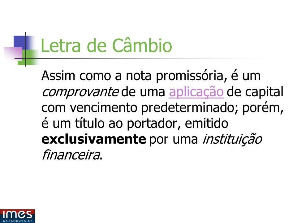 Letra de Câmbio Assim como a nota promissória, é um comprovante de uma aplicação de capital com vencimento predeterminado; porém, é um título ao portador, emitido exclusivamente por uma instituição financeira.aplicação