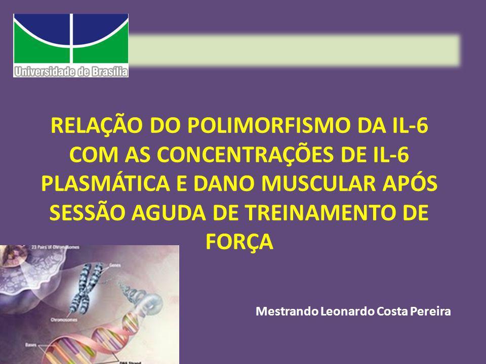 RELAÇÃO DO POLIMORFISMO DA IL-6 COM AS CONCENTRAÇÕES DE IL-6 PLASMÁTICA E DANO MUSCULAR APÓS SESSÃO AGUDA DE TREINAMENTO DE FORÇA Mestrando Leonardo C
