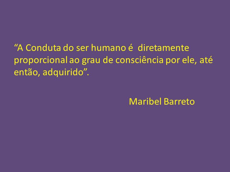A Conduta do ser humano é diretamente proporcional ao grau de consciência por ele, até então, adquirido. Maribel Barreto