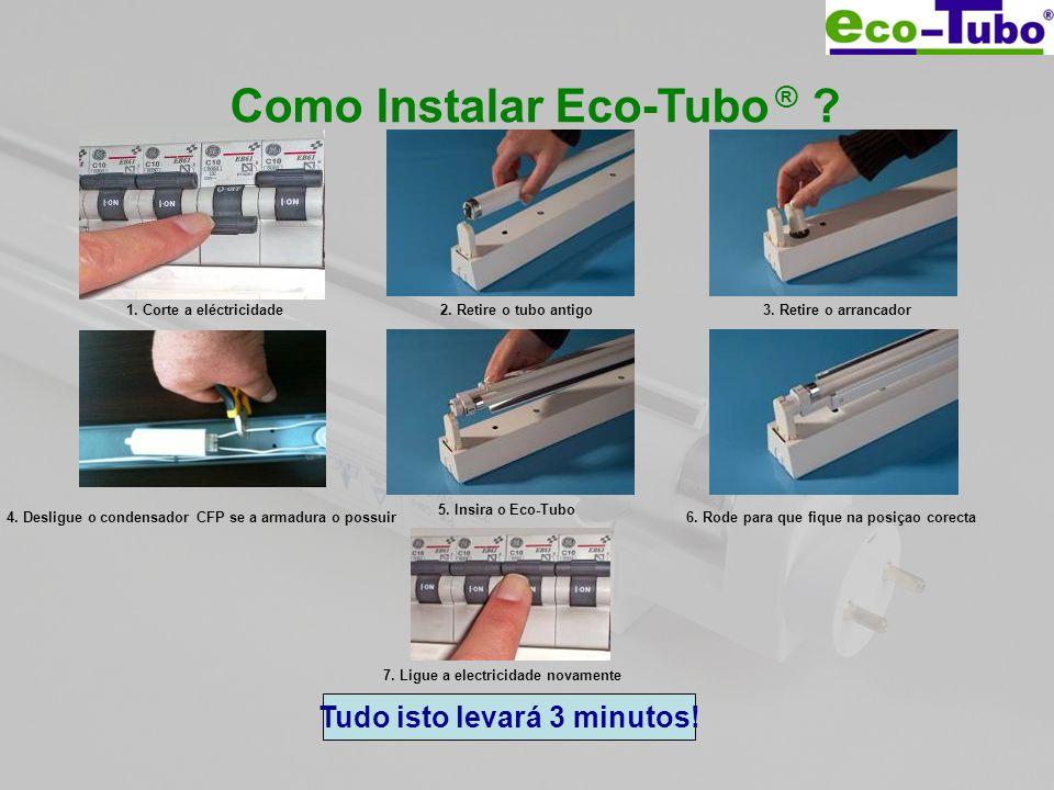 Como Instalar Eco-Tubo ® ? 1. Corte a eléctricidade2. Retire o tubo antigo3. Retire o arrancador 5. Insira o Eco-Tubo 6. Rode para que fique na posiça