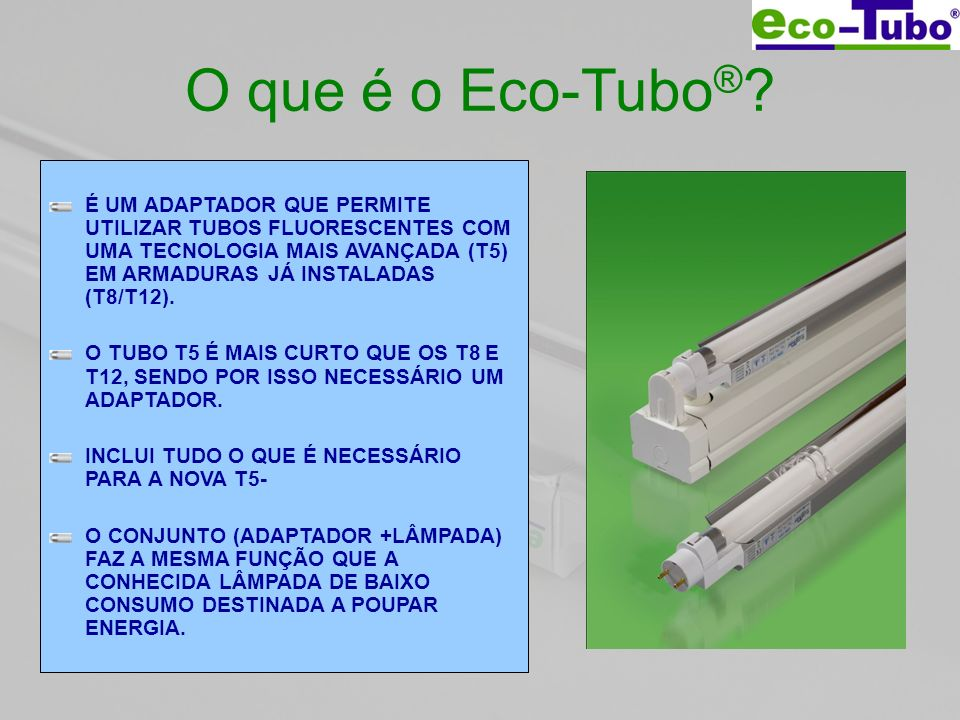 O que é o Eco-Tubo ® ? É UM ADAPTADOR QUE PERMITE UTILIZAR TUBOS FLUORESCENTES COM UMA TECNOLOGIA MAIS AVANÇADA (T5) EM ARMADURAS JÁ INSTALADAS (T8/T1