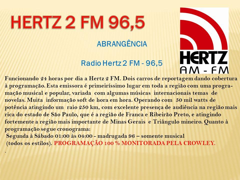 ABRANGÊNCIA Radio Hertz 2 FM - 96,5 Funcionando 24 horas por dia a Hertz 2 FM. Dois carros de reportagem dando cobertura à programação. Esta emissora