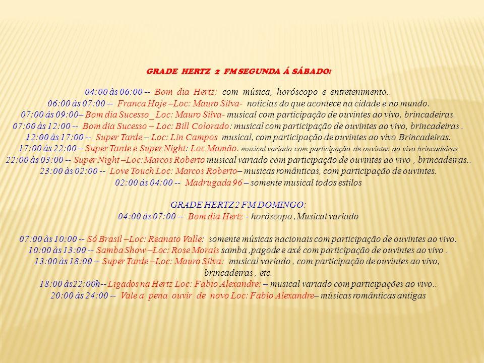 GRADE HERTZ 2 FM SEGUNDA Á SÁBADO: 04:00 às 06:00 -- Bom dia Hertz: com música, horóscopo e entretenimento.. 06:00 às 07:00 -- Franca Hoje –Loc: Mauro