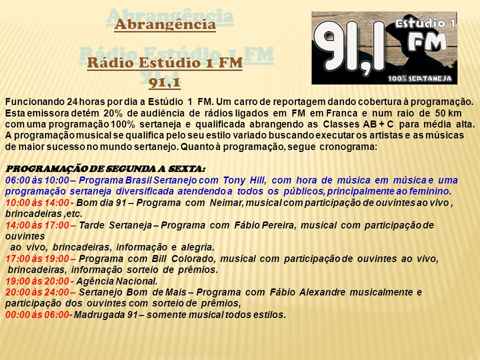 Funcionando 24 horas por dia a Estúdio 1 FM. Um carro de reportagem dando cobertura à programação. Esta emissora detém 20% de audiência de rádios liga