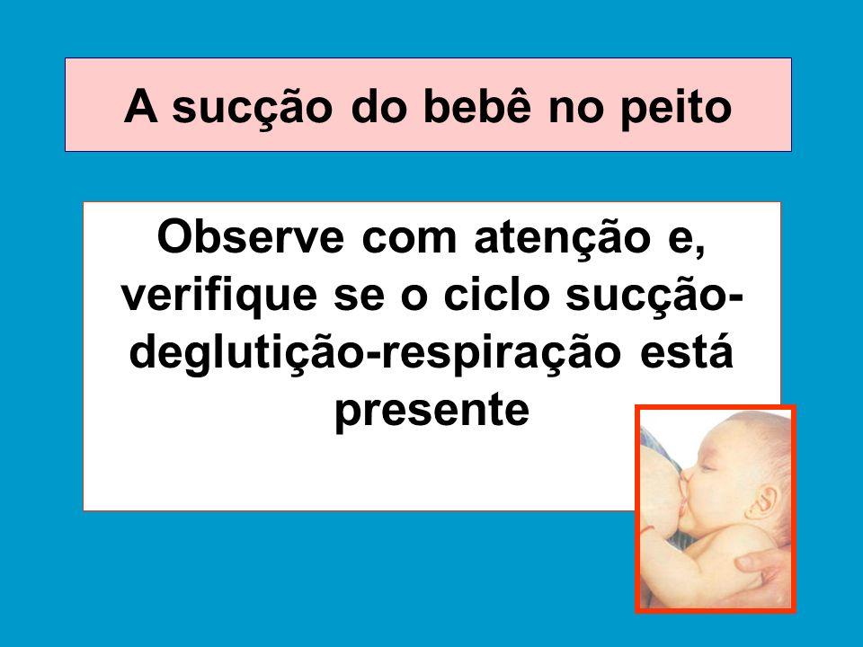 A sucção do bebê no peito Observe com atenção e, verifique se o ciclo sucção- deglutição-respiração está presente