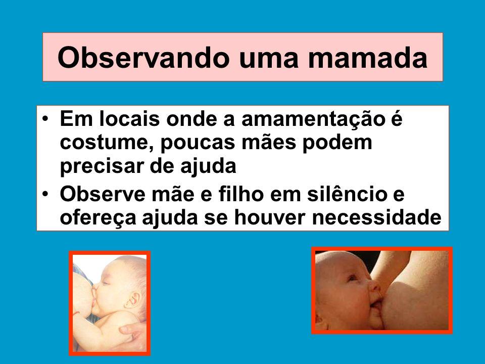 Observando uma mamada Em locais onde a amamentação é costume, poucas mães podem precisar de ajuda Observe mãe e filho em silêncio e ofereça ajuda se h