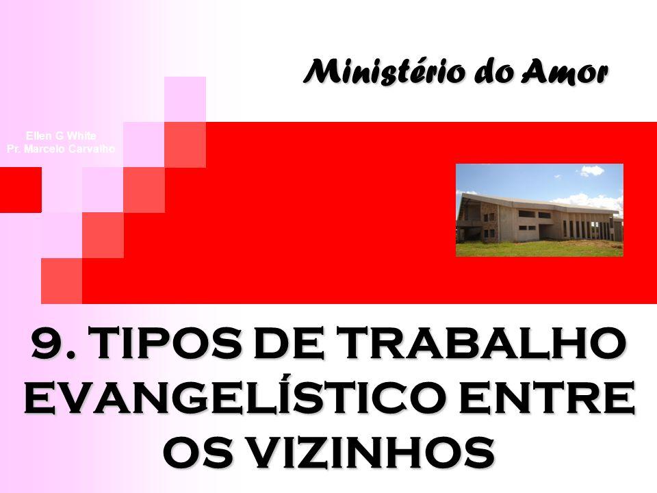 9. TIPOS DE TRABALHO EVANGELÍSTICO ENTRE OS VIZINHOS Ministério do Amor Ellen G White Pr. Marcelo Carvalho