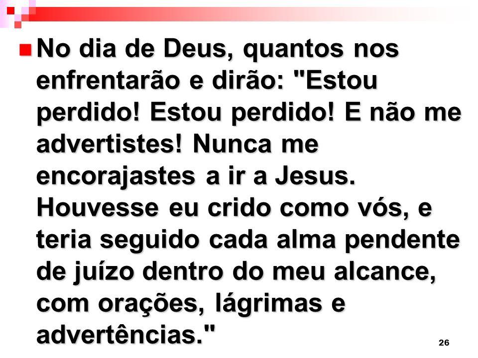 26 No dia de Deus, quantos nos enfrentarão e dirão: