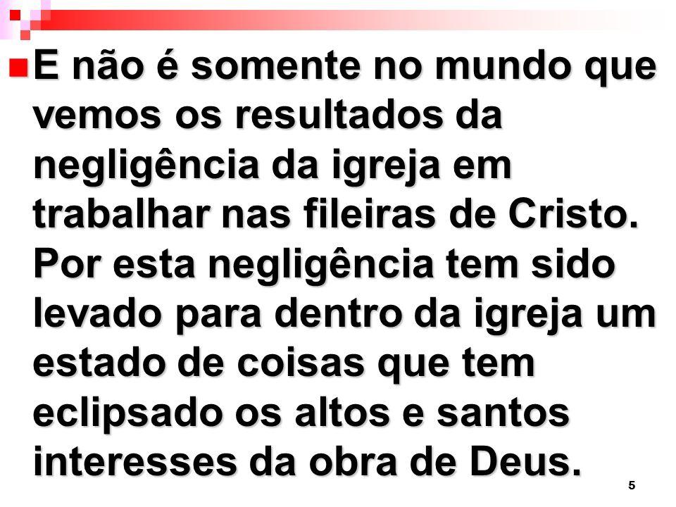 5 E não é somente no mundo que vemos os resultados da negligência da igreja em trabalhar nas fileiras de Cristo. Por esta negligência tem sido levado