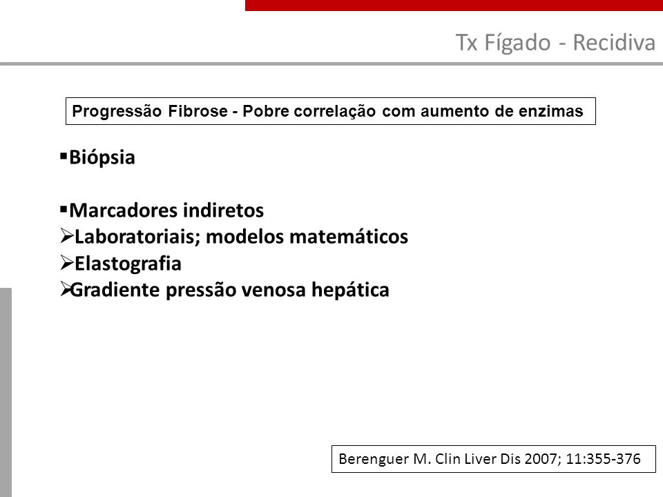 Tx Fígado - Recidiva Berenguer M. Clin Liver Dis 2007; 11:355-376 Biópsia Marcadores indiretos Laboratoriais; modelos matemáticos Elastografia Gradien