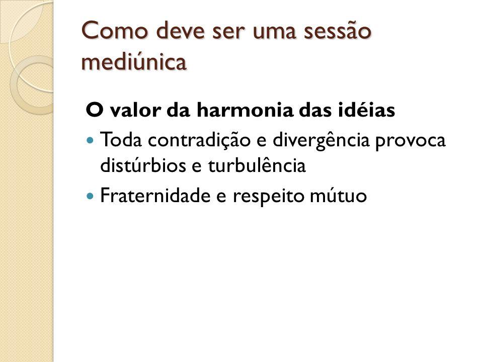 Como deve ser uma sessão mediúnica O valor da harmonia das idéias Toda contradição e divergência provoca distúrbios e turbulência Fraternidade e respeito mútuo