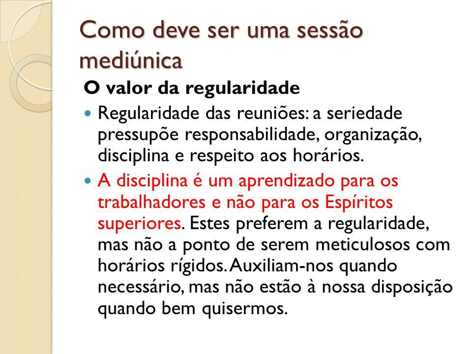 Como deve ser uma sessão mediúnica O valor da regularidade Regularidade das reuniões: a seriedade pressupõe responsabilidade, organização, disciplina e respeito aos horários.
