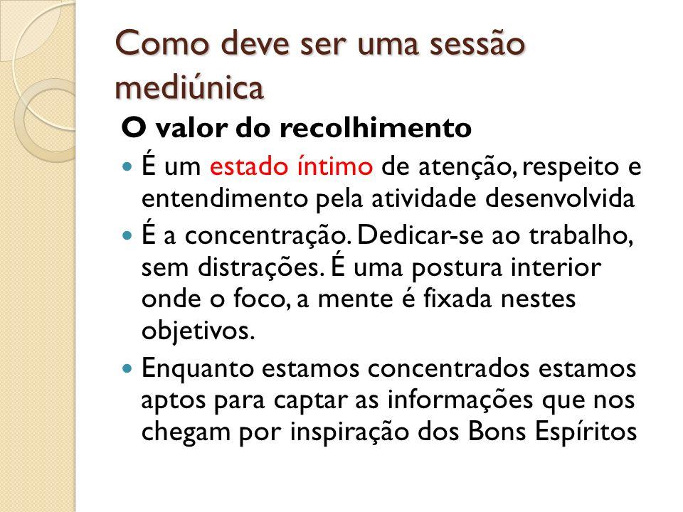 Como deve ser uma sessão mediúnica O valor do recolhimento É um estado íntimo de atenção, respeito e entendimento pela atividade desenvolvida É a conc