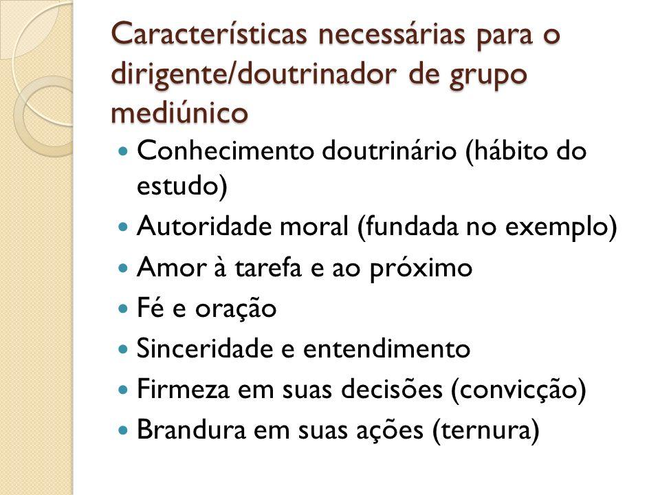 Características necessárias para o dirigente/doutrinador de grupo mediúnico Conhecimento doutrinário (hábito do estudo) Autoridade moral (fundada no e