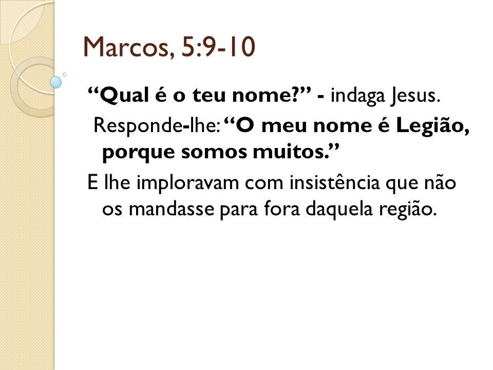 Marcos, 5:9-10 Qual é o teu nome? - indaga Jesus. Responde-lhe: O meu nome é Legião, porque somos muitos. E lhe imploravam com insistência que não os