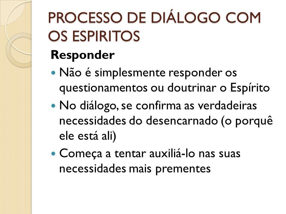 PROCESSO DE DIÁLOGO COM OS ESPIRITOS Responder Não é simplesmente responder os questionamentos ou doutrinar o Espírito No diálogo, se confirma as verd
