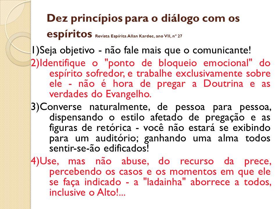Dez princípios para o diálogo com os espíritos Revista Espírita Allan Kardec, ano VII, nº 27 1)Seja objetivo - não fale mais que o comunicante! 2)Iden