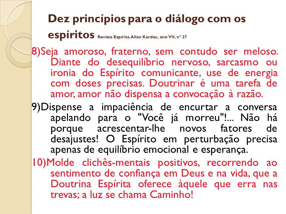 Dez princípios para o diálogo com os espíritos Revista Espírita Allan Kardec, ano VII, nº 27 8)Seja amoroso, fraterno, sem contudo ser meloso.