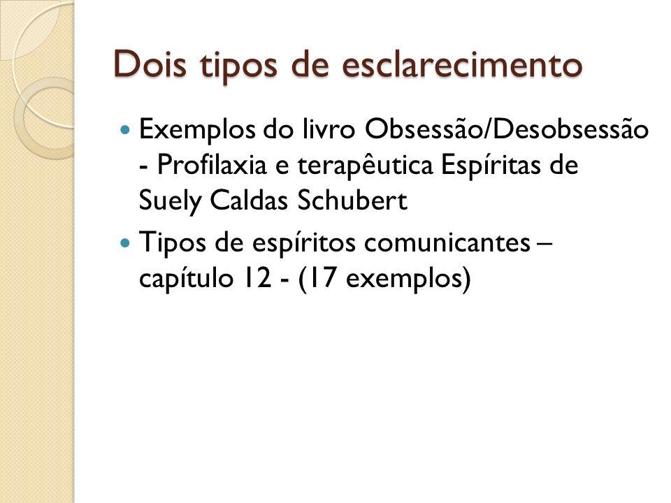 Dois tipos de esclarecimento Exemplos do livro Obsessão/Desobsessão - Profilaxia e terapêutica Espíritas de Suely Caldas Schubert Tipos de espíritos comunicantes – capítulo 12 - (17 exemplos)