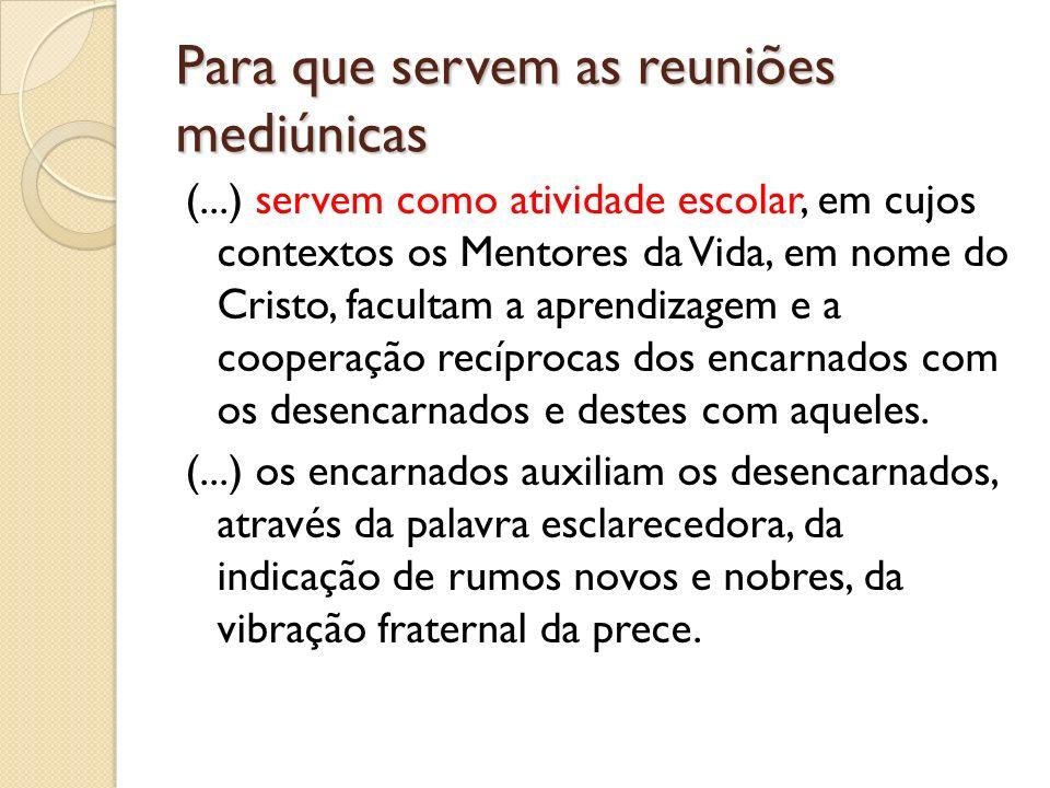 Para que servem as reuniões mediúnicas (...) servem como atividade escolar, em cujos contextos os Mentores da Vida, em nome do Cristo, facultam a apre