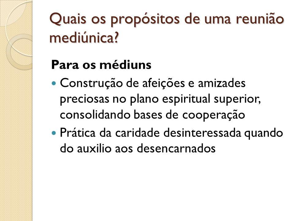 Quais os propósitos de uma reunião mediúnica? Para os médiuns Construção de afeições e amizades preciosas no plano espiritual superior, consolidando b