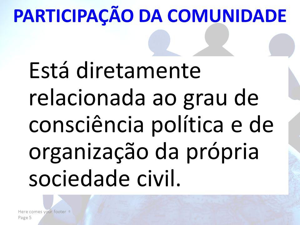 Here comes your footer Page 5 PARTICIPAÇÃO DA COMUNIDADE Está diretamente relacionada ao grau de consciência política e de organização da própria sociedade civil.