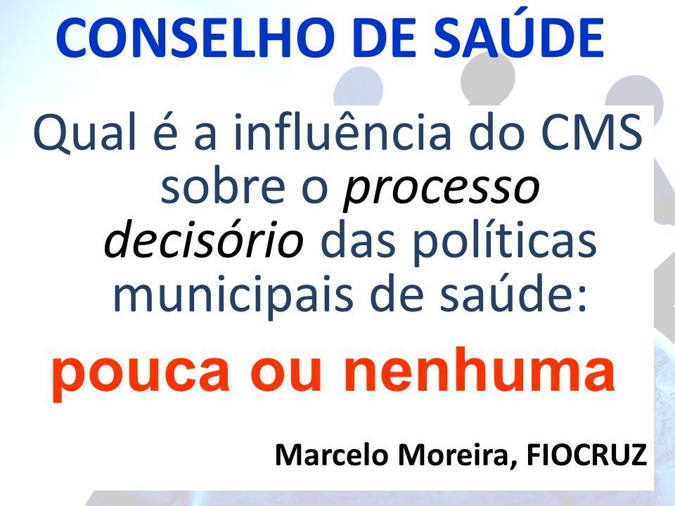 CONSELHO DE SAÚDE Qual é a influência do CMS sobre o processo decisório das políticas municipais de saúde: Marcelo Moreira, FIOCRUZ pouca ou nenhuma