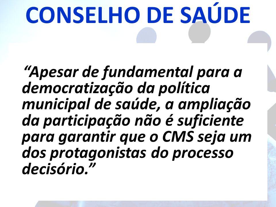 CONSELHO DE SAÚDE Apesar de fundamental para a democratização da política municipal de saúde, a ampliação da participação não é suficiente para garantir que o CMS seja um dos protagonistas do processo decisório.