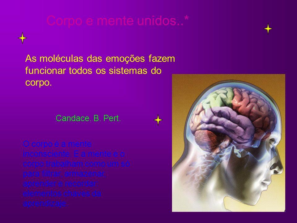 Corpo e mente unidos..* As moléculas das emoções fazem funcionar todos os sistemas do corpo. Candace. B. Pert. O corpo é a mente inconsciente. E a men