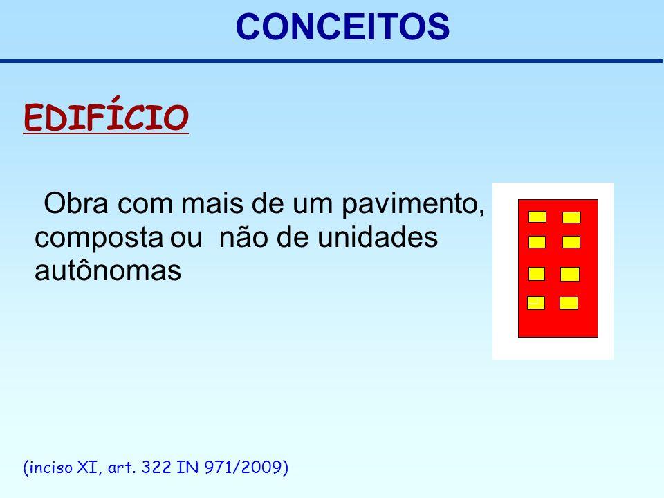 CONCEITOS EDIFÍCIO Obra com mais de um pavimento, composta ou não de unidades autônomas (inciso XI, art. 322 IN 971/2009)