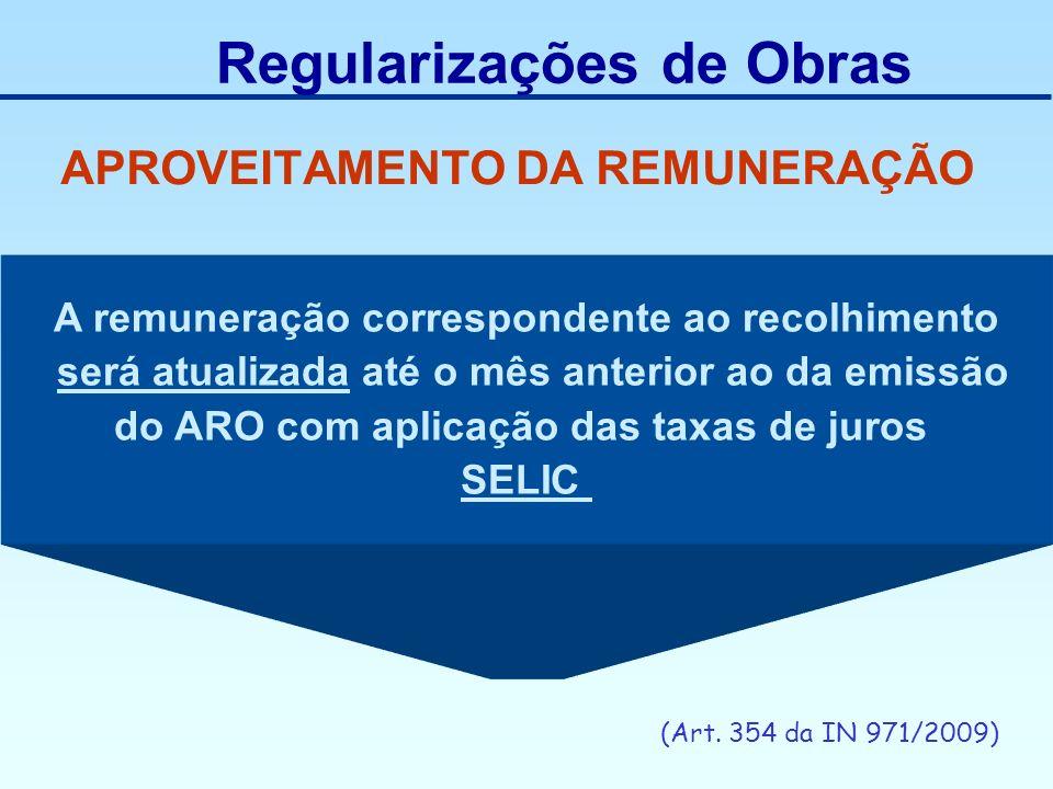 APROVEITAMENTO DA REMUNERAÇÃO (Art. 354 da IN 971/2009) Regularizações de Obras A remuneração correspondente ao recolhimento será atualizada até o mês