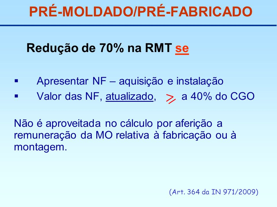 PRÉ-MOLDADO/PRÉ-FABRICADO Redução de 70% na RMT se Apresentar NF – aquisição e instalação Valor das NF, atualizado, a 40% do CGO Não é aproveitada no