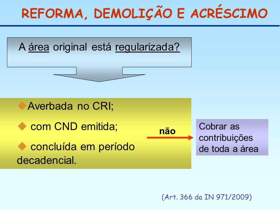 REFORMA, DEMOLIÇÃO E ACRÉSCIMO (Art. 366 da IN 971/2009) Averbada no CRI; com CND emitida; concluída em período decadencial. A área original está regu