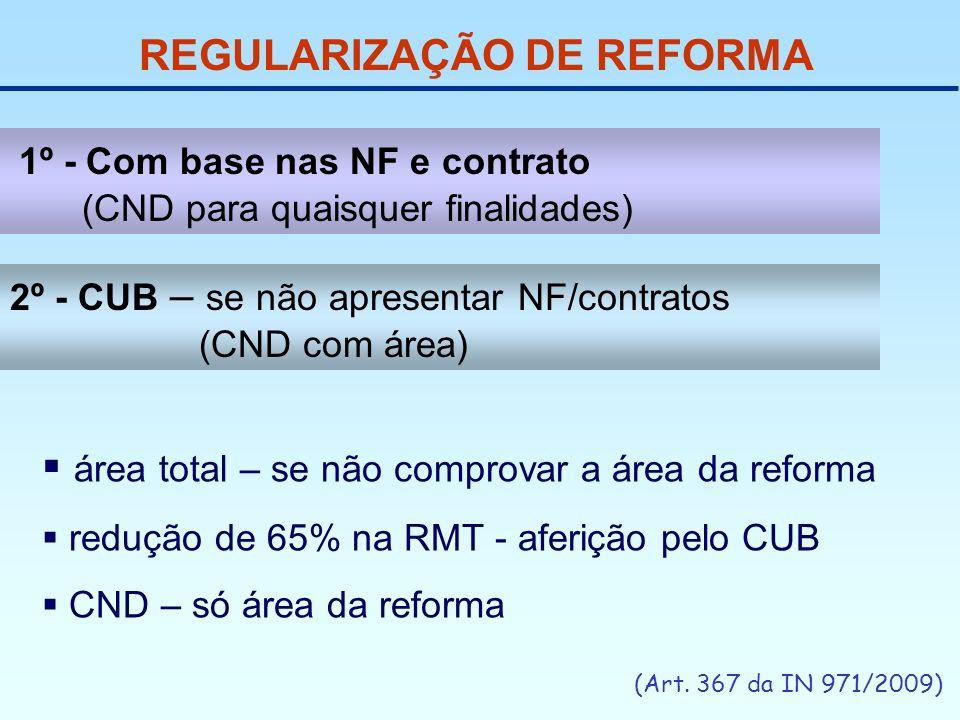 REGULARIZAÇÃO DE REFORMA (Art. 367 da IN 971/2009) 1º - Com base nas NF e contrato (CND para quaisquer finalidades) área total – se não comprovar a ár