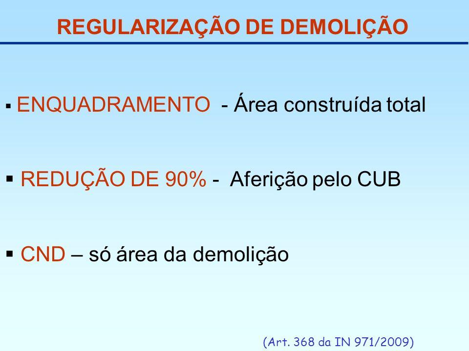 REGULARIZAÇÃO DE DEMOLIÇÃO (Art. 368 da IN 971/2009) ENQUADRAMENTO - Área construída total REDUÇÃO DE 90% - Aferição pelo CUB CND – só área da demoliç