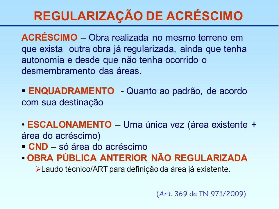 REGULARIZAÇÃO DE ACRÉSCIMO (Art. 369 da IN 971/2009) ACRÉSCIMO – Obra realizada no mesmo terreno em que exista outra obra já regularizada, ainda que t