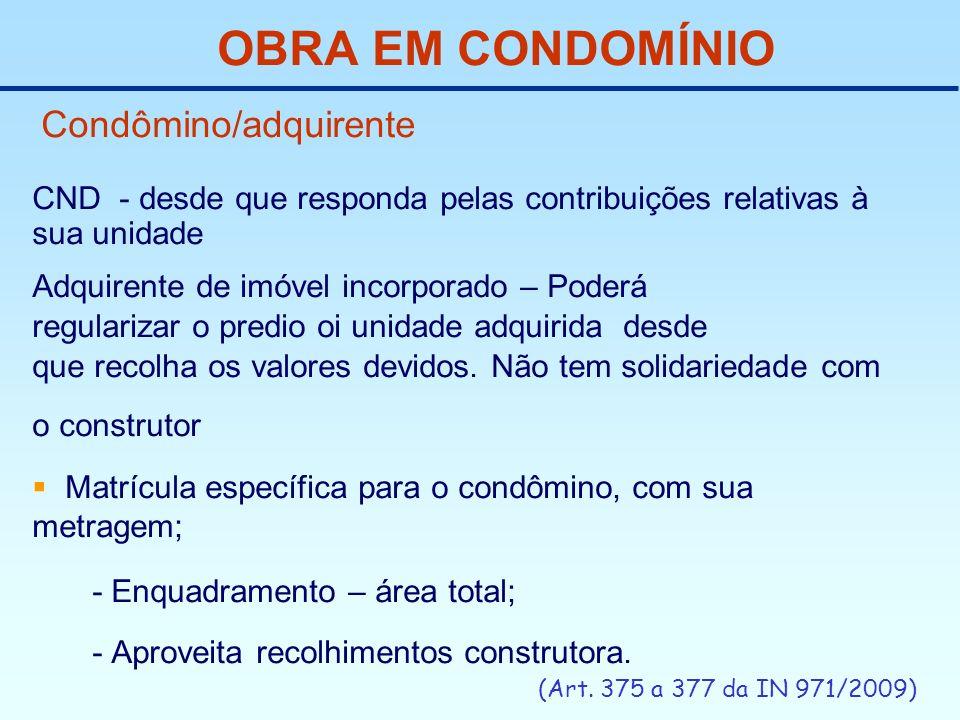 OBRA EM CONDOMÍNIO Condômino/adquirente CND - desde que responda pelas contribuições relativas à sua unidade Adquirente de imóvel incorporado – Poderá