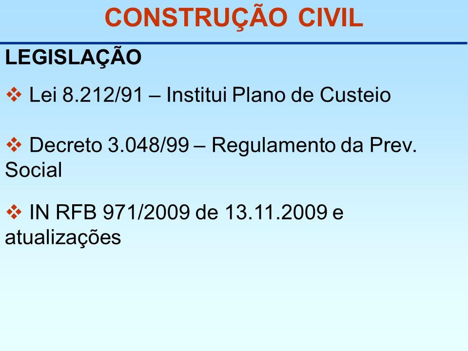 CONSTRUÇÃO CIVIL LEGISLAÇÃO Lei 8.212/91 – Institui Plano de Custeio Decreto 3.048/99 – Regulamento da Prev. Social IN RFB 971/2009 de 13.11.2009 e at